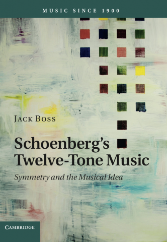 """The cover of Jack Boss' new book, """"Schoenberg's Twelve-Tone Music: Symmetry and the Musical Idea"""""""
